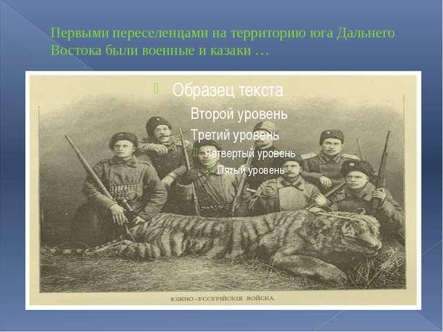 Первыми переселенцами на территорию юга Дальнего Востока были военные и казак...