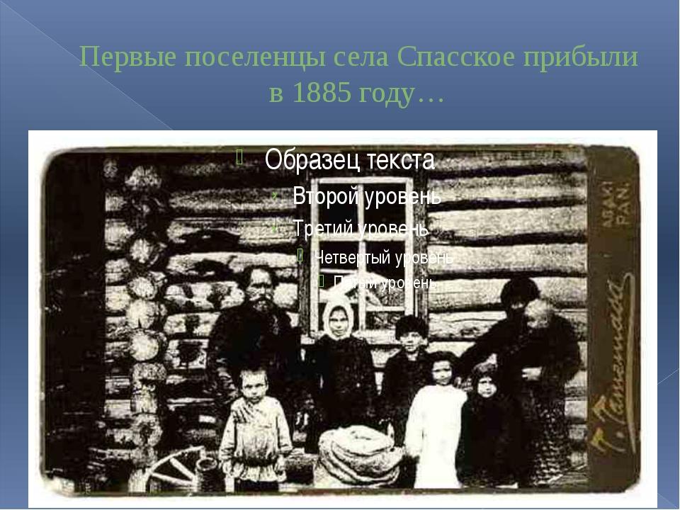 Первые поселенцы села Спасское прибыли в 1885 году…