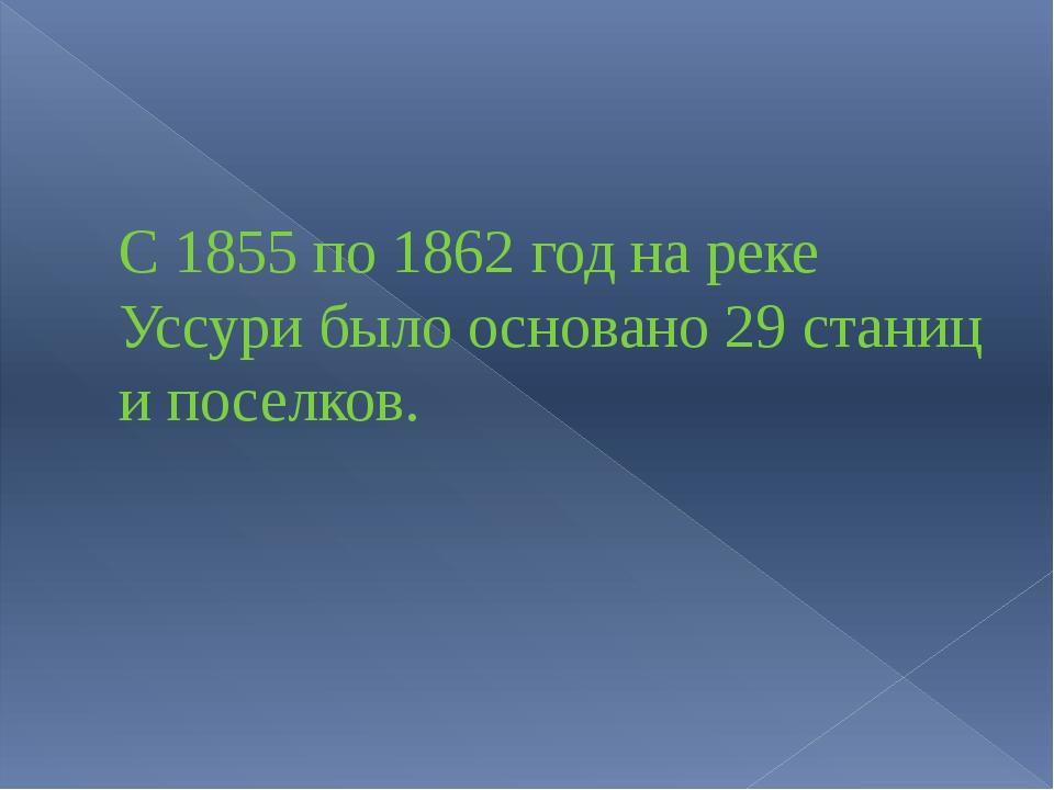 С 1855 по 1862 год на реке Уссури было основано 29 станиц и поселков.