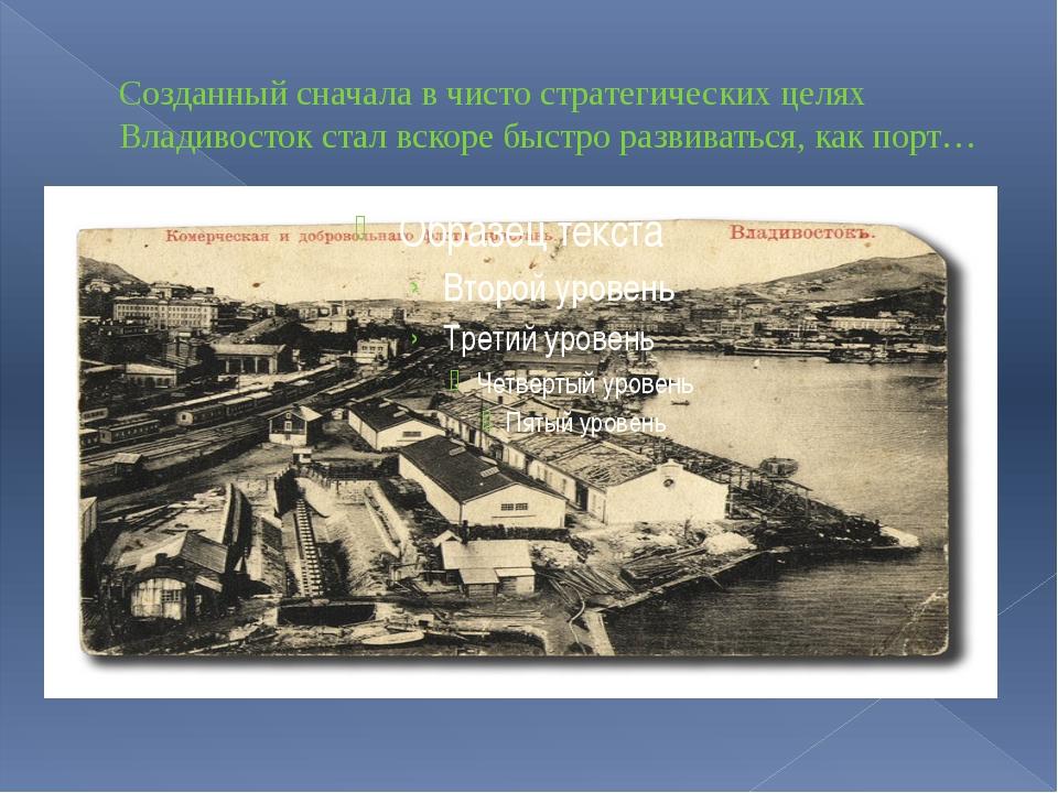 Созданный сначала в чисто стратегических целях Владивосток стал вскоре быстро...