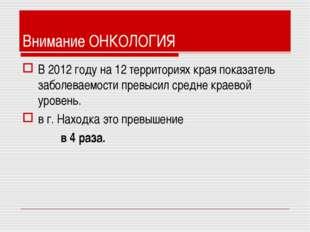 Внимание ОНКОЛОГИЯ В 2012 году на 12 территориях края показатель заболеваемос