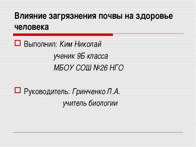 Влияние загрязнения почвы на здоровье человека Выполнил: Ким Николай ученик 9...