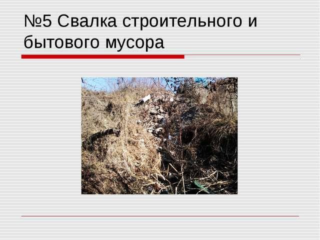 №5 Свалка строительного и бытового мусора