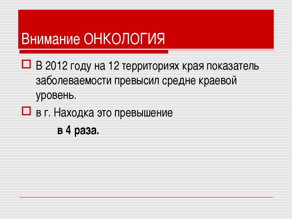 Внимание ОНКОЛОГИЯ В 2012 году на 12 территориях края показатель заболеваемос...