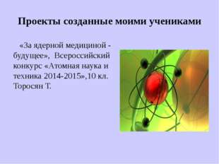 Проекты созданные моими учениками «За ядерной медициной - будущее», Всероссий