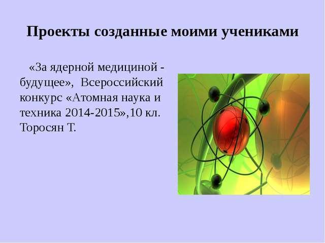 Проекты созданные моими учениками «За ядерной медициной - будущее», Всероссий...