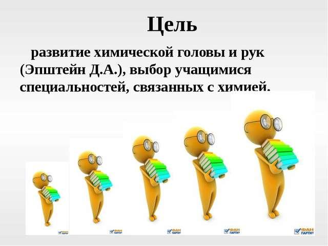 Цель развитие химической головы и рук (Эпштейн Д.А.), выбор учащимися специ...