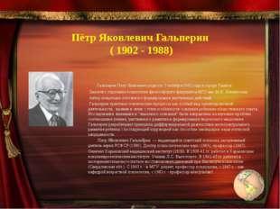 Пётр Яковлевич Гальперин ( 1902 - 1988) Гальперин Петр Яковлевич родился 2 ок