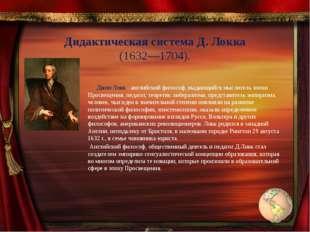 Дидактическая система Д. Локка (1632—1704). Джон Локк - английский философ, в