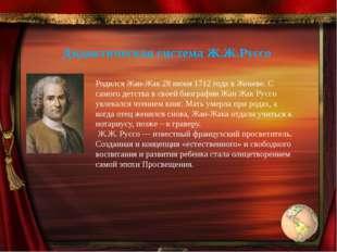 Дидактическая система Ж.Ж.Руссо Родился Жан-Жак 28 июня 1712 года в Женеве. С