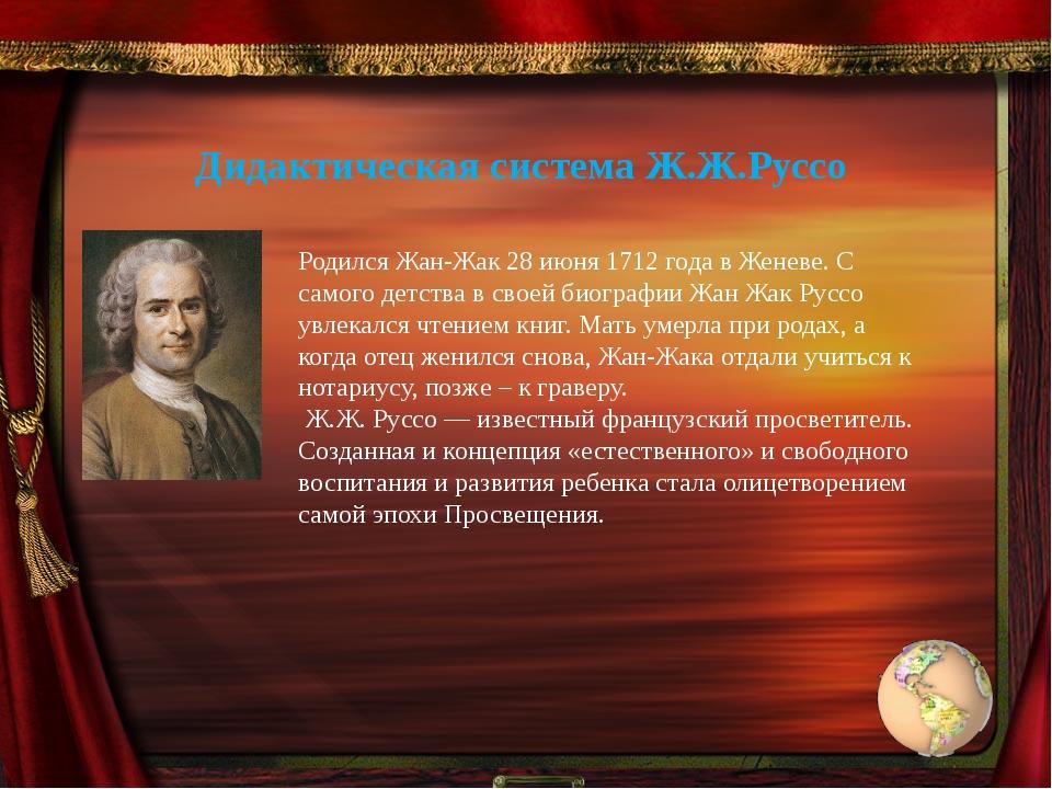 Дидактическая система Ж.Ж.Руссо Родился Жан-Жак 28 июня 1712 года в Женеве. С...