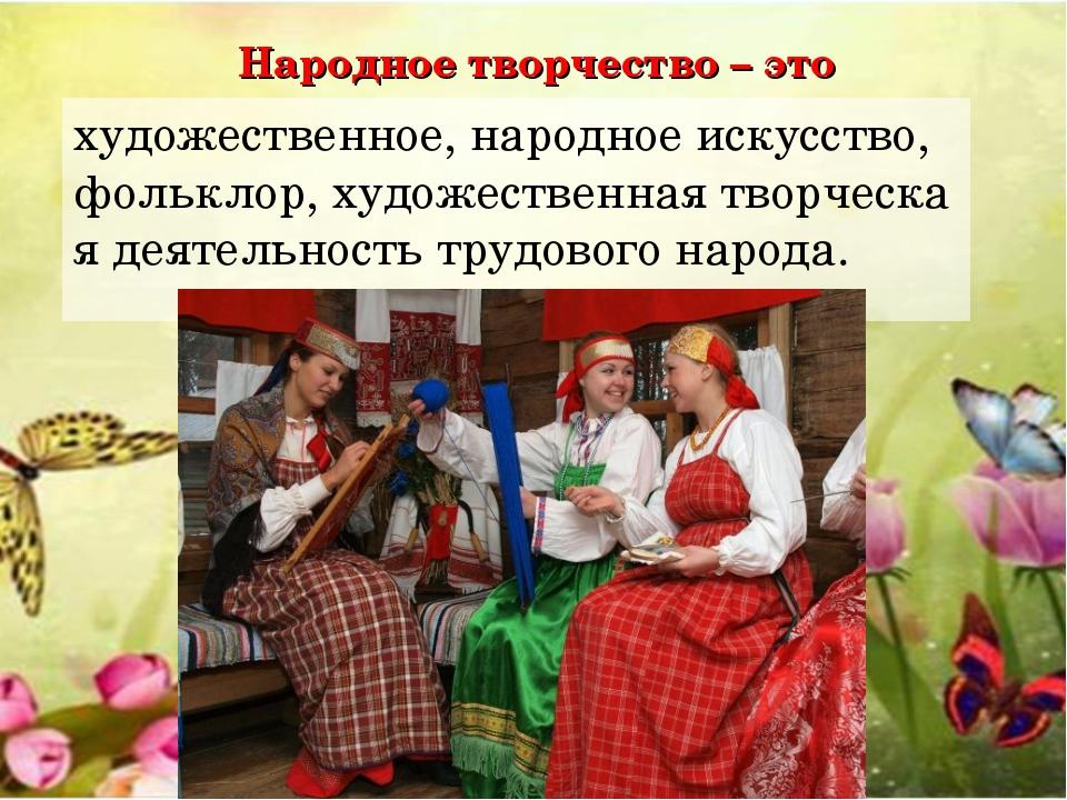 Народное творчество – это художественное,народноеискусство,фольклор,худож...
