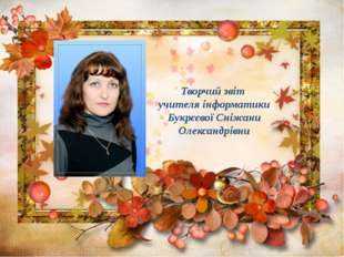 Творчий звіт учителя інформатики Букрєєвої Сніжани Олександрівни