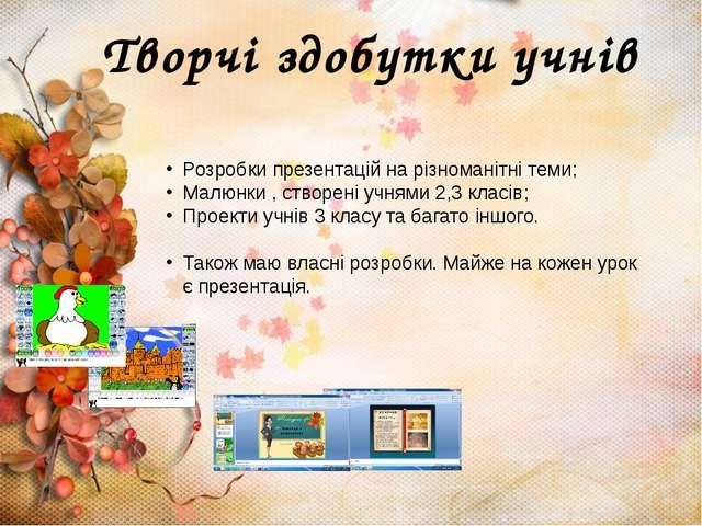 Творчі здобутки учнів Розробки презентацій на різноманітні теми; Малюнки , ст...
