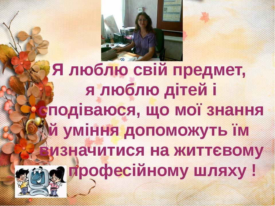 Я люблю свій предмет, я люблю дітей і сподіваюся, що мої знання й уміння допо...