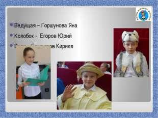 Действующие лица сказки «Колобок»: Ведущая – Горшунова Яна Колобок - Егоров