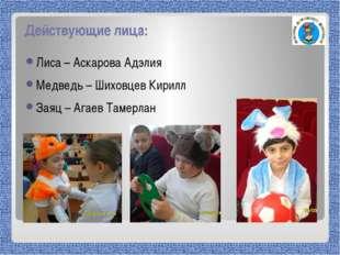 Действующие лица: Лиса – Аскарова Адэлия Медведь – Шиховцев Кирилл Заяц – Ага