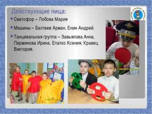 Действующие лица: Светофор – Лобова Мария Машины – Балтеев Арман, Енин Андрей