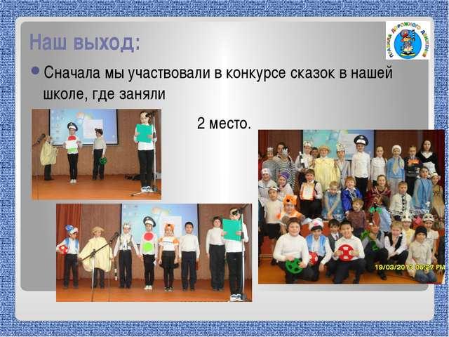 Наш выход: Сначала мы участвовали в конкурсе сказок в нашей школе, где заняли...