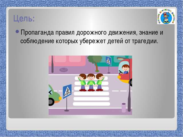 Цель: Пропаганда правил дорожного движения, знание и соблюдение которых убере...