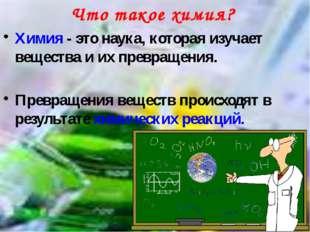 Химия - это наука, которая изучает вещества и их превращения. Превращения вещ