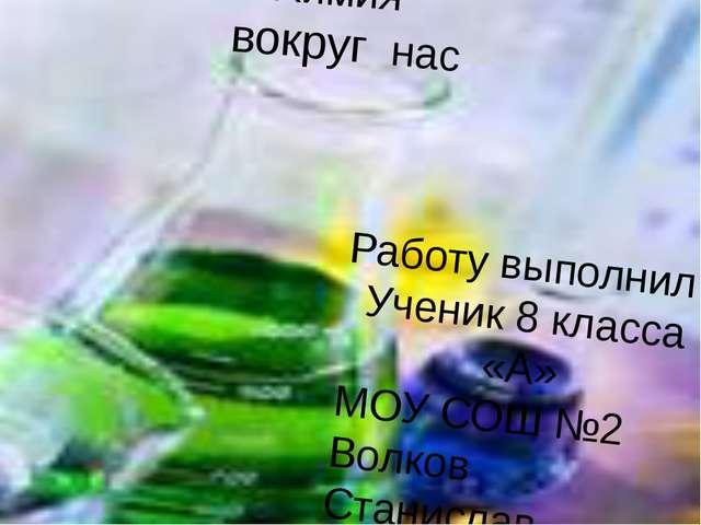 Химия вокруг нас Работу выполнил Ученик 8 класса «А» МОУ СОШ №2 Волков Станис...