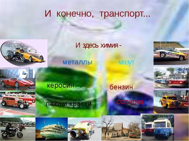 И конечно, транспорт... И здесь химия - металлы бензин керосин мазут солярка...