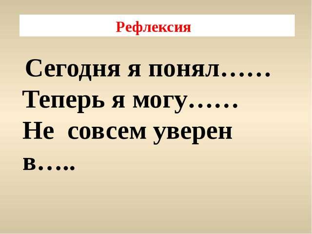 Рефлексия Сегодня я понял…… Теперь я могу…… Не совсем уверен в…..