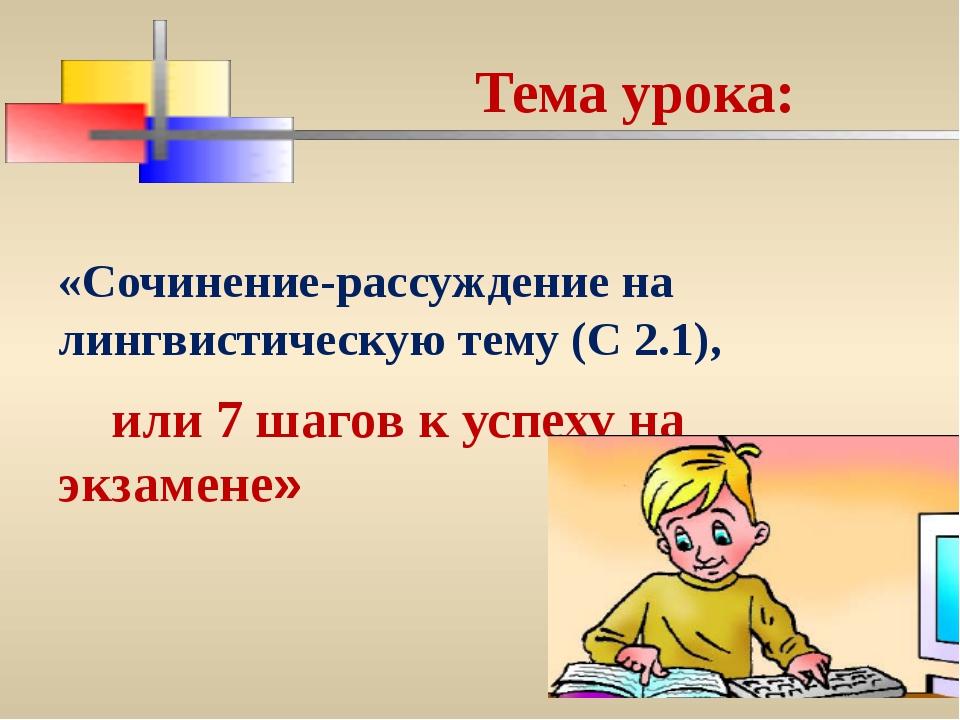 Тема урока: «Сочинение-рассуждение на лингвистическую тему (С 2.1), или 7 ша...