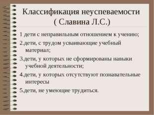 Классификация неуспеваемости ( Славина Л.С.) 1 дети с неправильным отношением