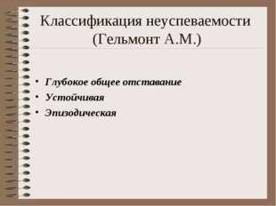 Классификация неуспеваемости (Гельмонт А.М.) Глубокое общее отставание Устойч