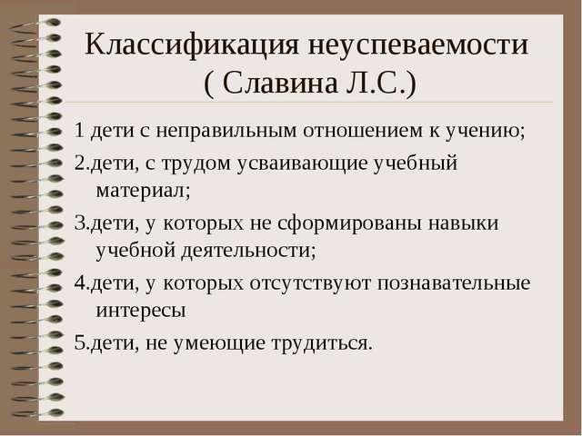 Классификация неуспеваемости ( Славина Л.С.) 1 дети с неправильным отношением...