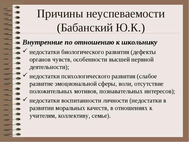 Причины неуспеваемости (Бабанский Ю.К.) Внутренние по отношению к школьнику н...