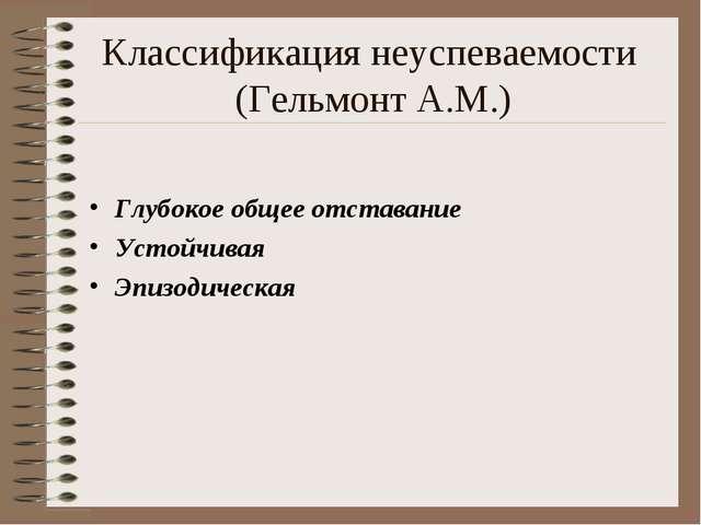 Классификация неуспеваемости (Гельмонт А.М.) Глубокое общее отставание Устойч...