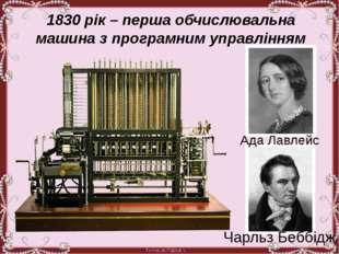 1830 рік – перша обчислювальна машина з програмним управлінням Ада Лавлейс Ч
