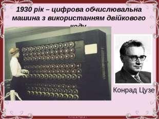 1930 рік – цифрова обчислювальна машина з використанням двійкового коду. Кон