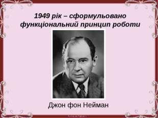 1949 рік – сформульовано функціональний принцип роботи комп'ютера Джон фон Н