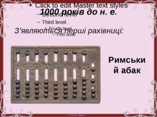 1000 років до н. е. З'являються перші рахівниці: Римський абак