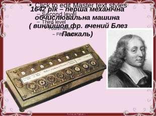 1642 рік – перша механічна обчислювальна машина ( винайшов фр. вчений Блез П