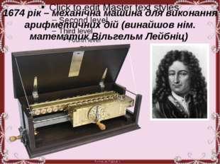 1674 рік – механічна машина для виконання арифметичних дій (винайшов нім. ма