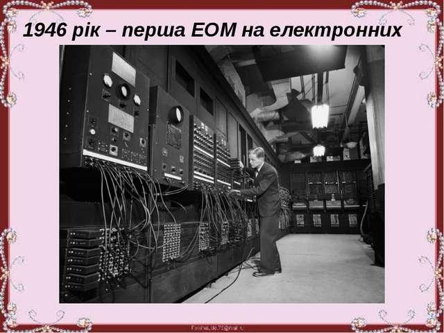 1946 рік – перша ЕОМ на електронних лампах