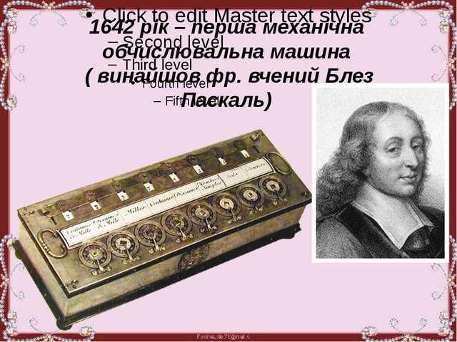 1642 рік – перша механічна обчислювальна машина ( винайшов фр. вчений Блез П...