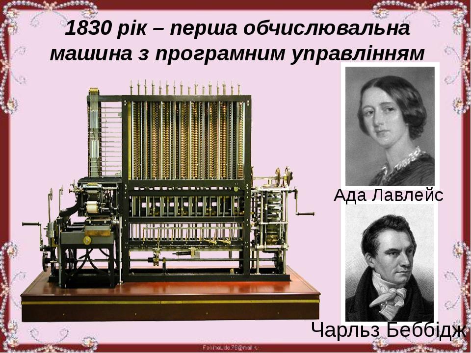 1830 рік – перша обчислювальна машина з програмним управлінням Ада Лавлейс Ч...
