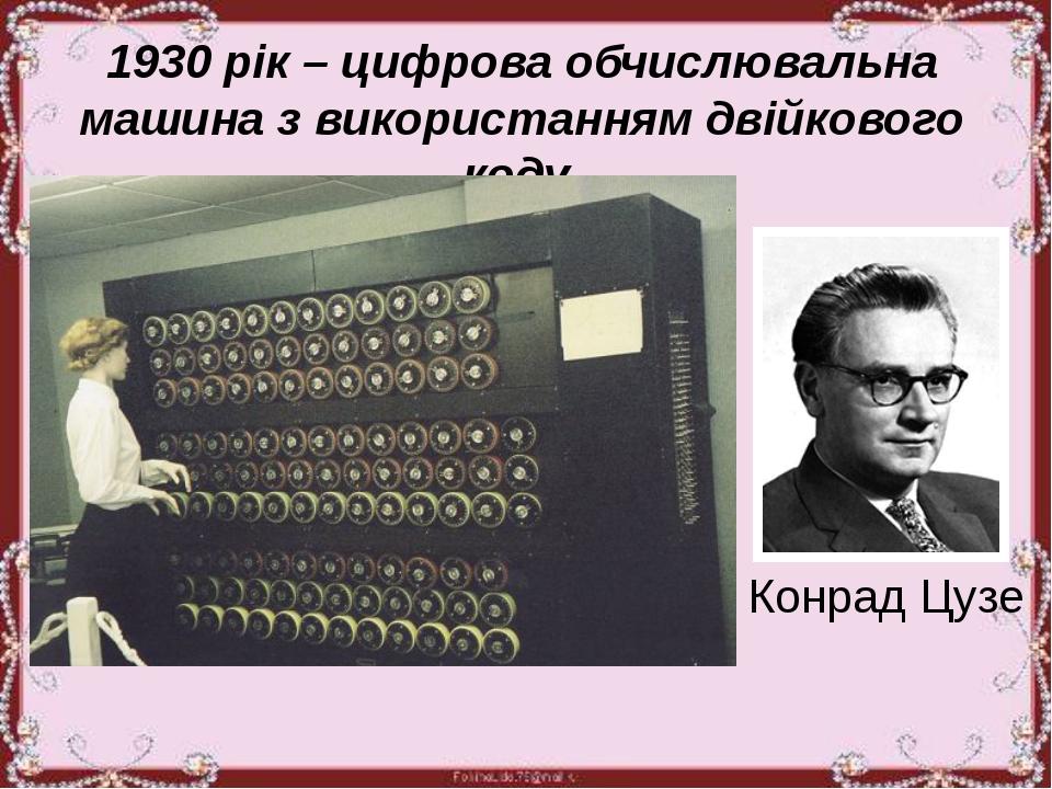 1930 рік – цифрова обчислювальна машина з використанням двійкового коду. Кон...