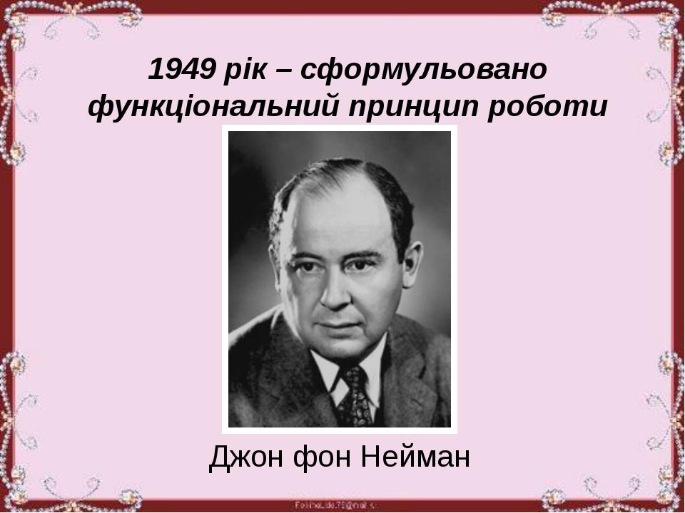 1949 рік – сформульовано функціональний принцип роботи комп'ютера Джон фон Н...