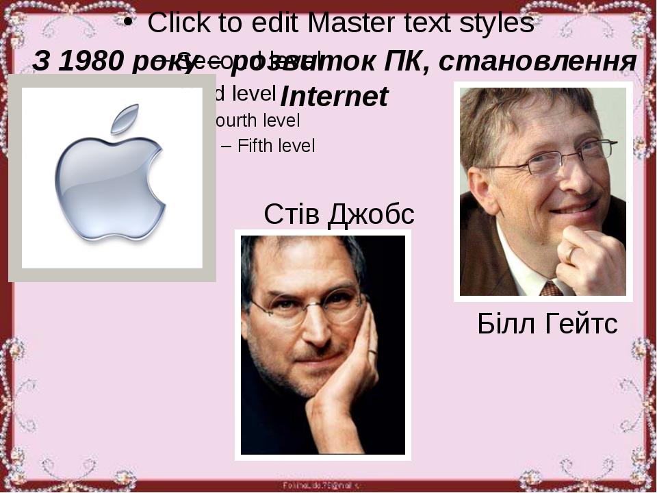 З 1980 року – розвиток ПК, становлення Internet Білл Гейтс Стів Джобс