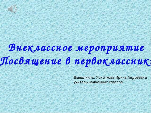 Внеклассное мероприятие «Посвящение в первоклассники» Выполнила: Хохрякова Ир...
