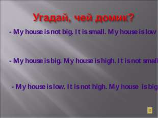 - My house is not big. It is small. My house is low . It is not high. - My ho