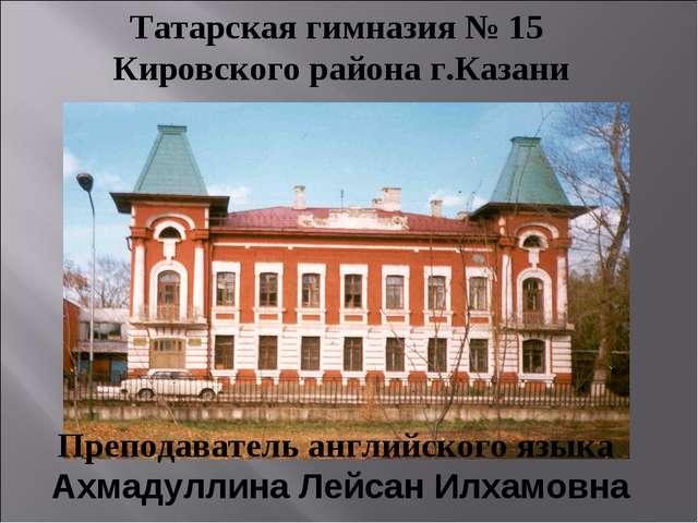 Татарская гимназия № 15 Кировского района г.Казани Преподаватель английского...