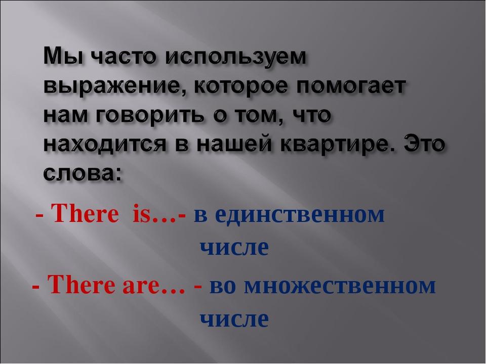 - There is…- в единственном числе - There are… - во множественном числе